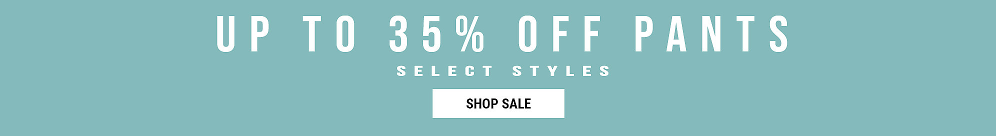 Up To 35% Off Pants* Select Styles
