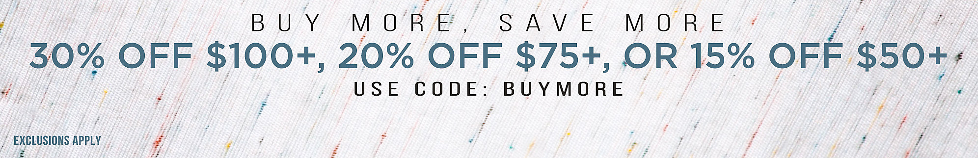 30% OFF $100+, 20% OFF $75+, OR 15% OFF $50+ with code: BUYMORE